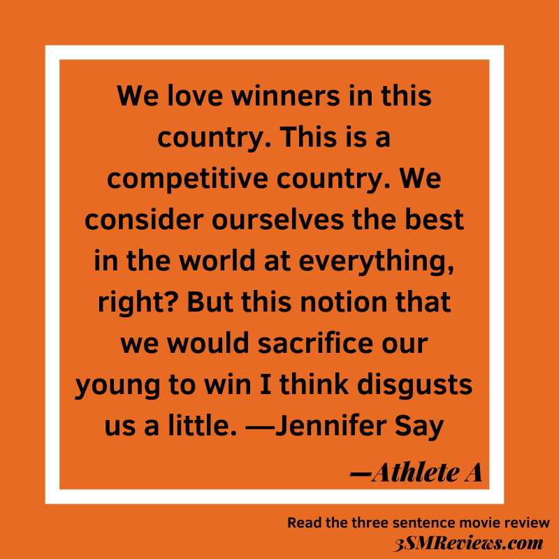 Text: We love winners in this country. This is a competitive country. We consider ourselves the best in the world at everything, right? But this notion that we would sacrifice our young to win I think disgustes us a little. —Jennfier Say. —Athlete A. Read the three sentence movie review 3SMReviews.com