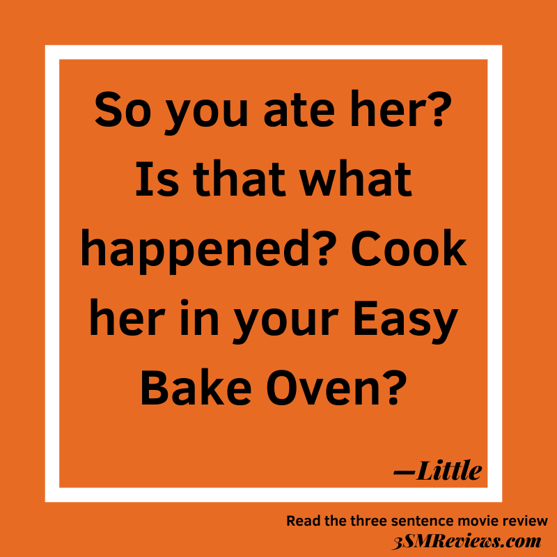 Text says: So you ate her? Is that what happened? Cook her in your Easy Bake Oven? —Little. Read the three sentence movie review: 3SMReviews.com