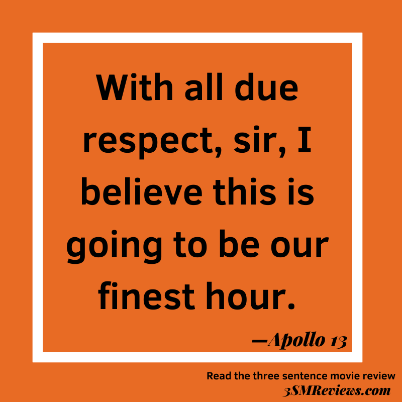 Text: With all due respect, sir, I believe this is going to be our finest hour. —Apollo 13. Read the three sentence movie review at 3SMReviews.com