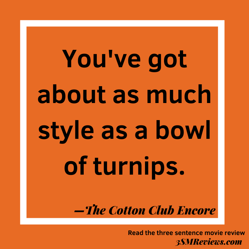Text: You've got about as much style as a bowl of turnips. —The Cotton Club Encore. Read the three sentence movie review: 3SMReviews.com