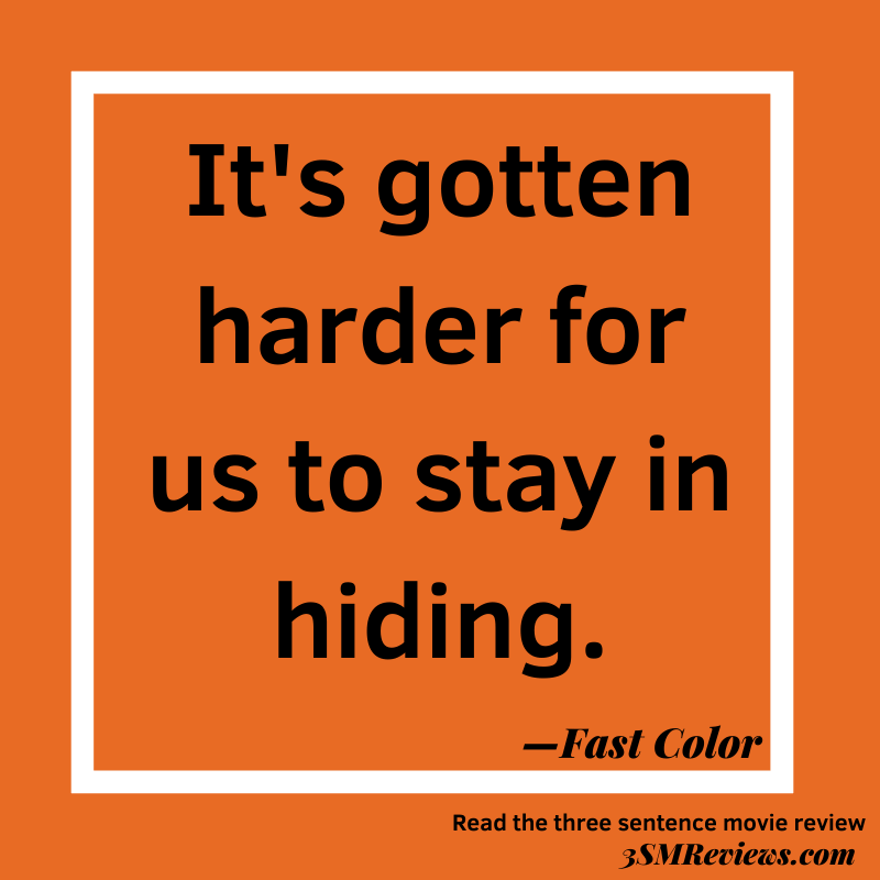 Black text on an orange background. It's gotten harder for us to stay in hiding. —Fast Color. Read the three-sentence movie review 3SMReviews.com