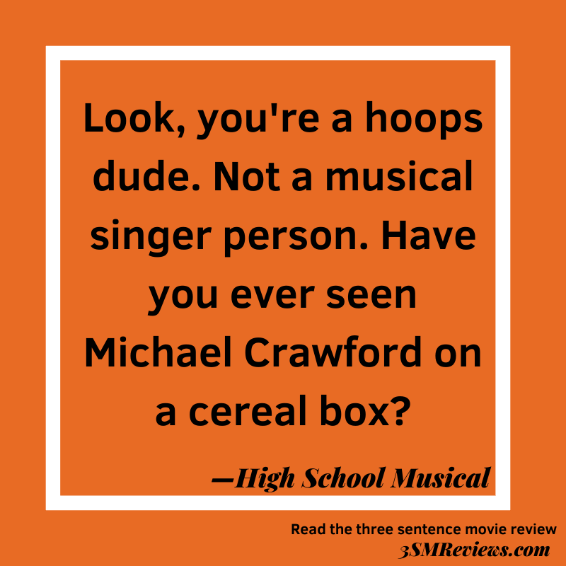 Orange background with a white frame. Text: Look, you're a hoops dude. Not a musical singer person. Have you ever seen Michael Crawford on a cereal box?--High School Musical. Read the three sentence movie reivew: 3SMReviews.com