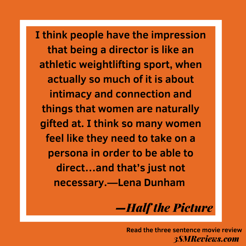 Text: I think people have the impression that being a director is like an athletic weightlifting sport, when actually so much of it is about intimacy and connection and things that women are naturally gifted at. I think so many women feel like they need to take on a persona in order to be able to direct…and that's just not necessary.—Lena Dunham. Half the Picture. Read the three sentence movie review at 3SMReviews.com