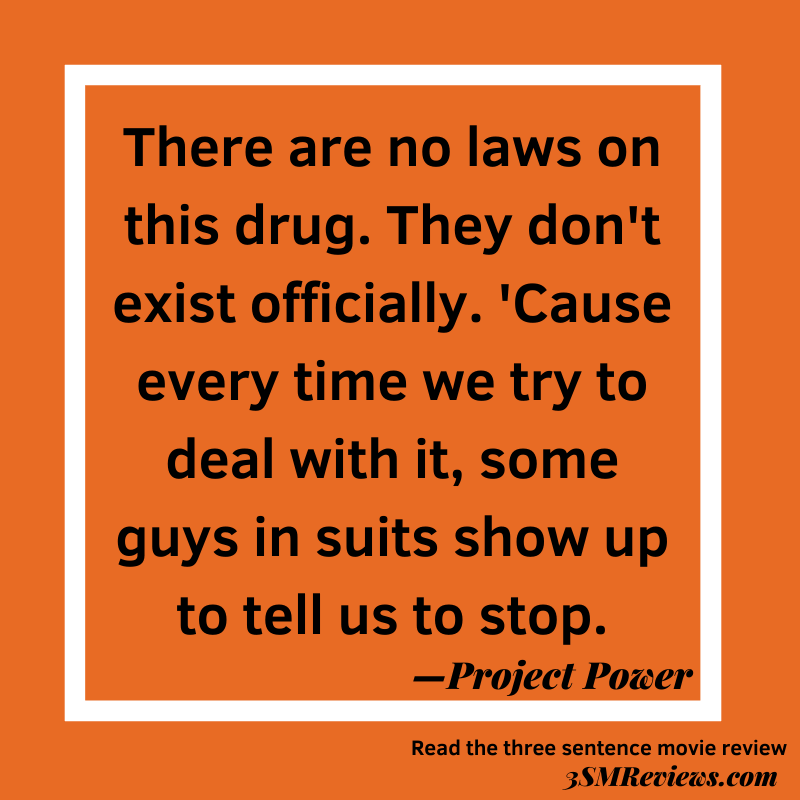 Orange background with text: There are no laws on this drug. They don't exist officially. 'Cause every time we try to deal with it, some guys in suits show up to tell us to stop. —Project Power. Read the three sentence movie review. 3SMReviews.com