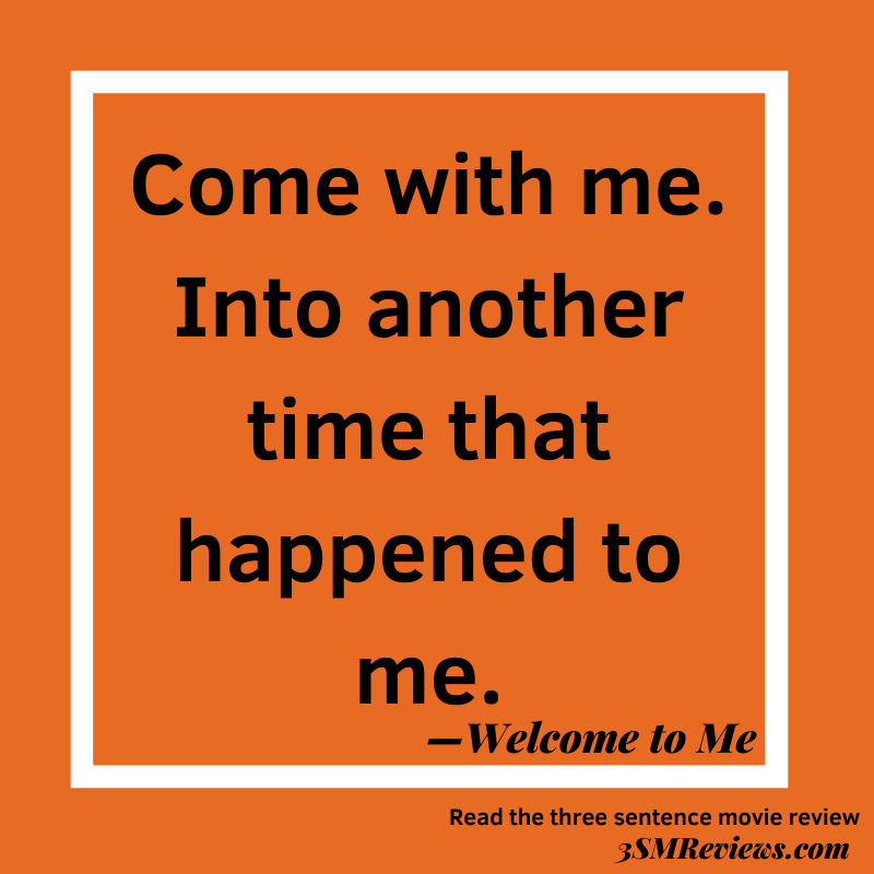 Orange background with text: Come with me. Into another time that happened to me. —Welcome to Me. Read the three sentence movie review. 3SMReviews.com