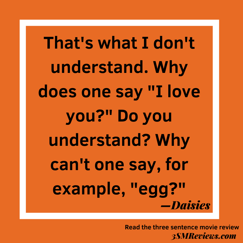 """Orange background with text: That's what I don't understand. Why does one say """"I love you""""? Do you understand? Why can't one say, for example, """"egg""""? —Daisies. Read the three sentence movie review. 3SMReviews.com"""