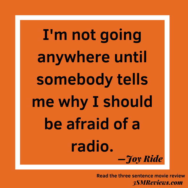 Orange background with a white frame. Text: I'm not going anywhere until somebody tells me why I should be afraid of a radio. —Joy Ride. Read the three sentence movie review. 3SMReviews.com