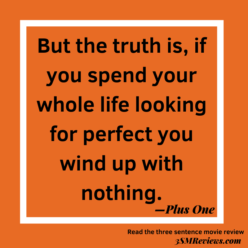 Orange background. Text: But the truth is, if you spend your whole life looking for perfect you wind up with nothing. —Plus One. Read the three sentence movie review. 3SMReviews.com