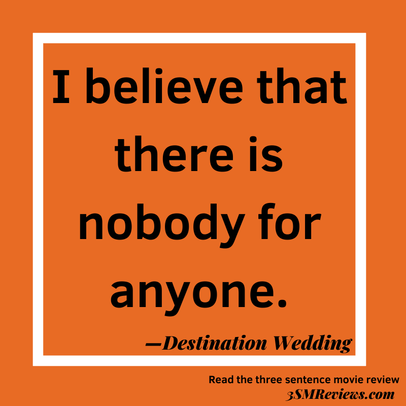 Orange background with a white frame. Text: I believe that there is nobody for anyone. —Destination Wedding. Read the three sentence movie review at 3SMReviews.com