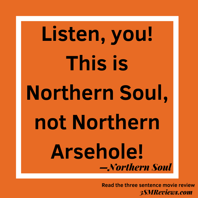 Orange background with a white frame. Text: Listen, you! This is Northern Soul, not Northern Arsehole! —Northern Soul. Read the three sentence movie review. 3SMReviews.com