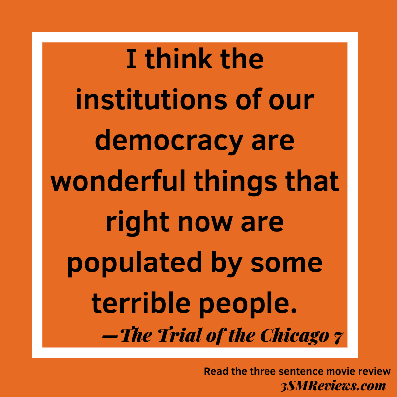 Orange background with a white frame. Text: I think the institutions of our democracy are wonderful things that right now are populated by some terrible people. —The Trial of the Chicago 7. Read the three sentence movie review. 3SMReviews.com