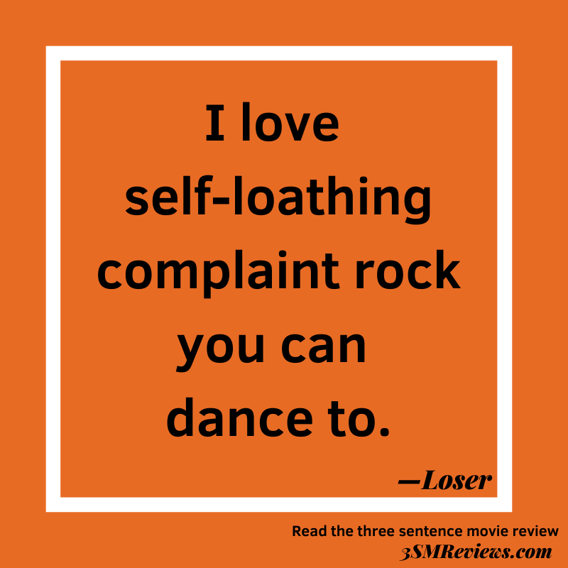 I love self-loathing complaint rock you can dance to. —Loser. Read the three sentence movie review. 3SMReviews.com