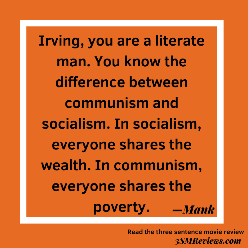Orange background with a white frame. Text: Irving, you are a literate man. You know the difference between communism and socialism. In socialism, everyone shares the wealth. In communism, everyone shares the poverty. Read the three sentence movie review 3SMReviews.com