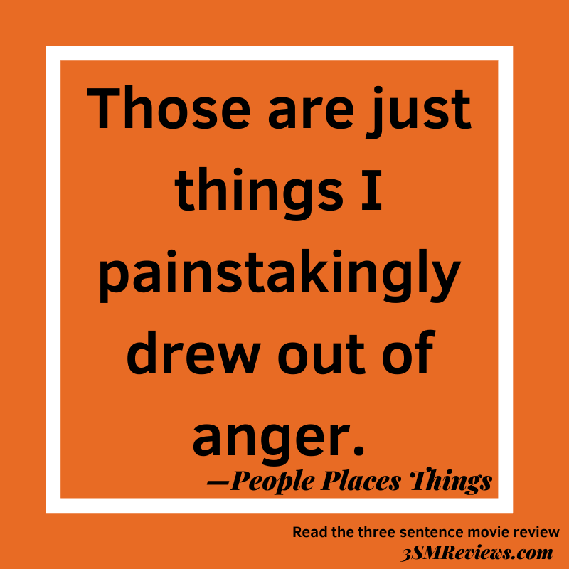 Orange background with a white frame. Text: Those are just things I painstakingly drew out of anger. —People Places Things. Read the three sentence movie review 3SMReviews.com