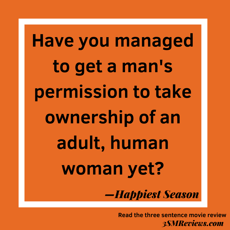 Orange background with a white frame. Text: Have you managed to get a man's permission to take ownership of an adult, human woman yet? —Happiest Season. Read the three sentence movie review. 3SMReviews.com
