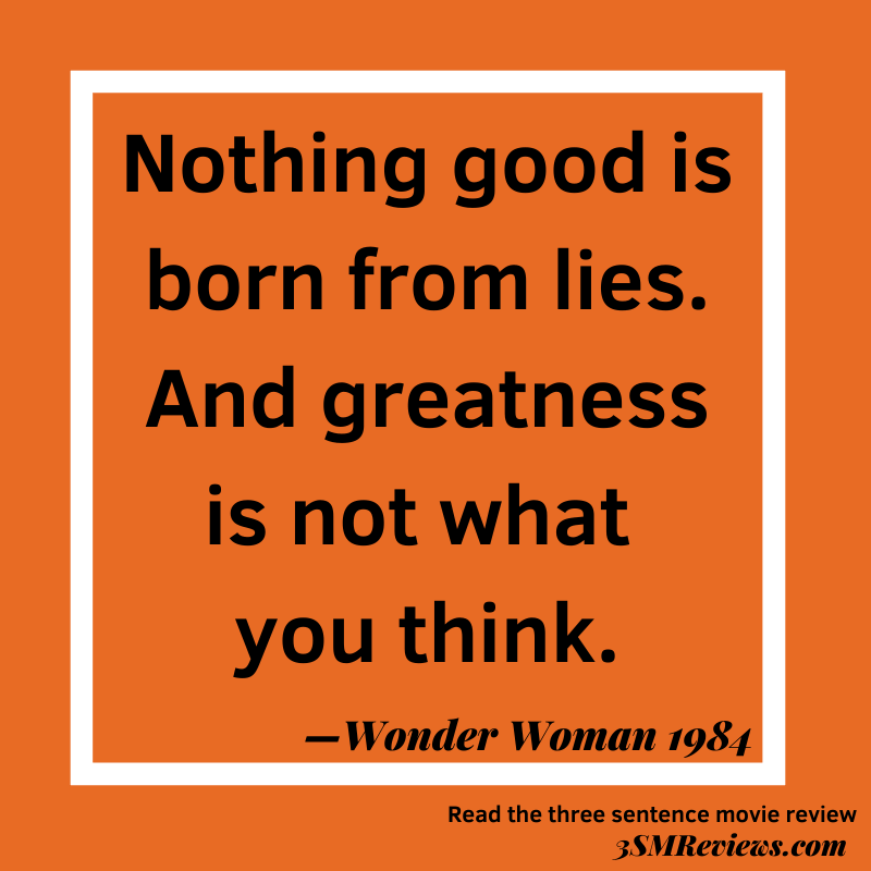 Orange background with a white frame. Text: Nothing good is born from lies. And greatness is not what you think. —Wonder Woman 1984. Read the three sentence movie review. 3SMReviews.com