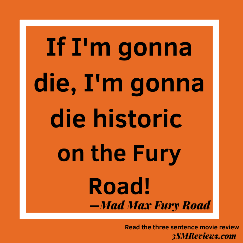 Orange background with a white frame. Text: If I'm gonna die, I'm gonna die historic on the Fury Road! —Mad Max Fury Road. Read the three sentence movie review: 3SMReviews.com