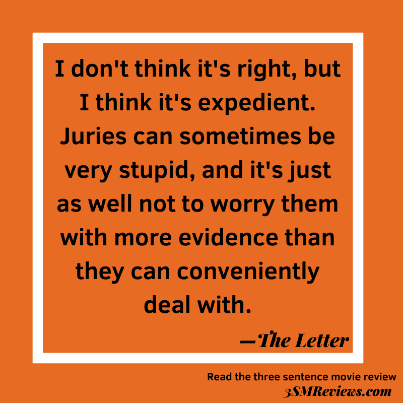 Orange background with a white frame. I don't think it's right, but I think it's expedient. Juries can sometimes be very stupid, and it's just as well not to worry them with more evidence than they can conveniently deal with.--The Letter. Read the three sentence movie review: 3SMReviews.com: The Letter