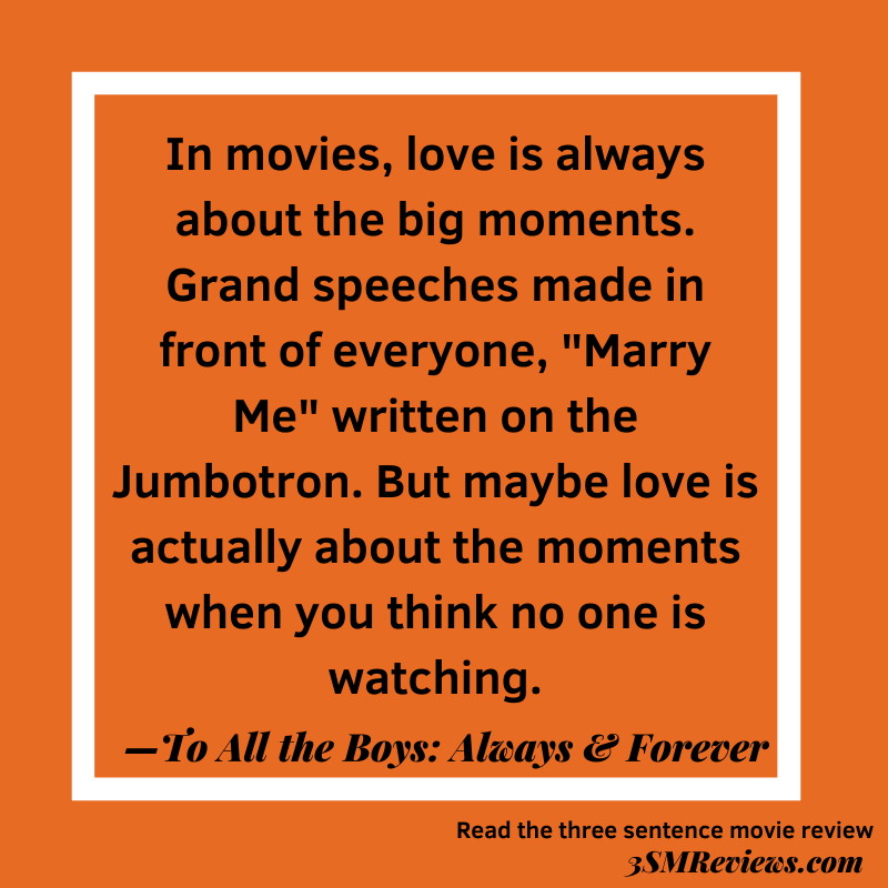 """Orange background with a white frame. In movies, love is always about the big moments. Grand speeches made in front of everyone, """"marry me"""" written on the Jumbotron. But maybe love is actually about the moments when you think no one is watching. —To All the Boys: Always & Forever. Read the three sentence movie review. 3SMReviews.com"""