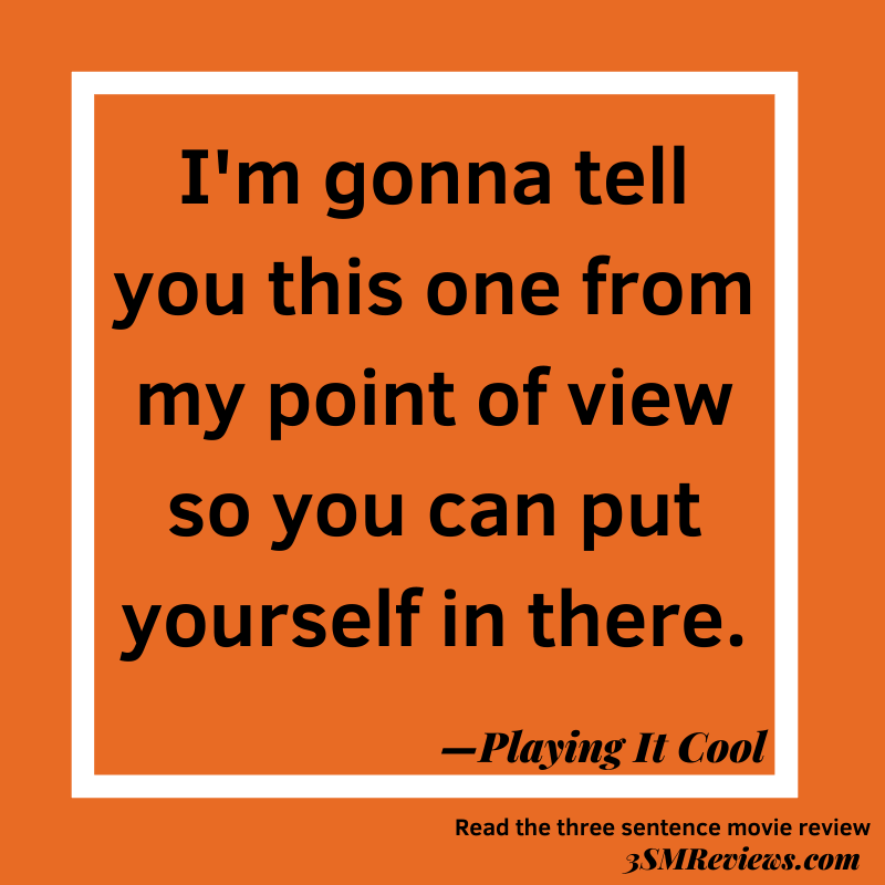 Orange background with a white frame. Text: I'm gonna tell you this one from my point of view so you can put yourself in there. —Playing It Cool. Read the three sentence movie review. 3SMReviews.com