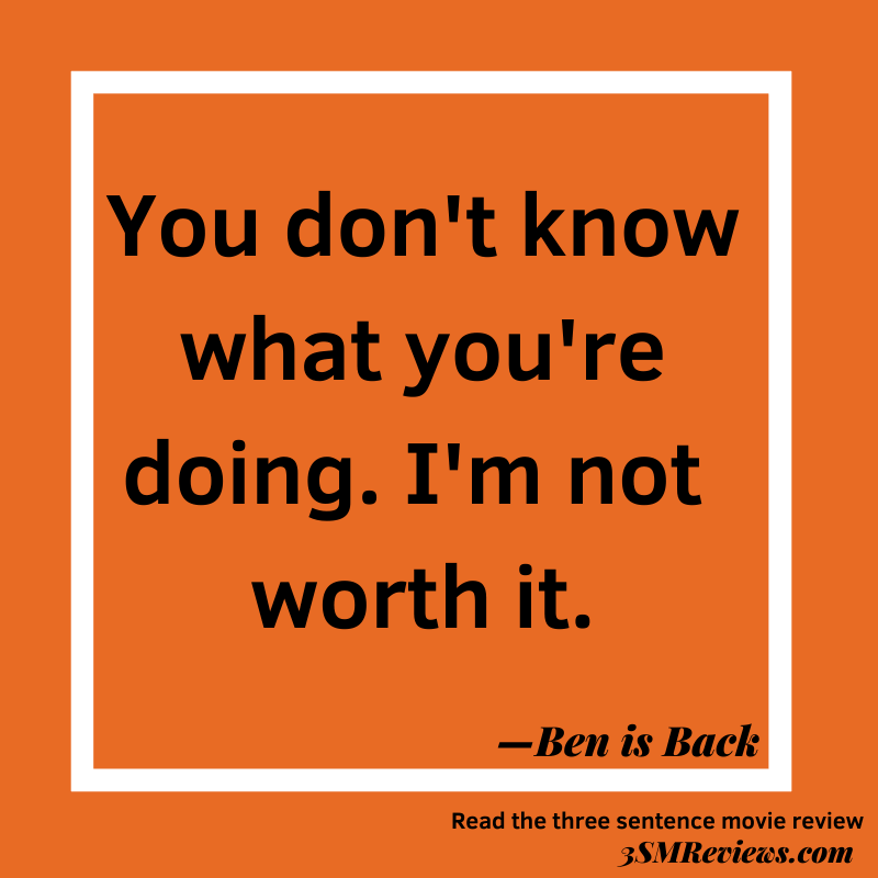 Orange background with a white frame. Text: You don't know what you're doing. I'm not worth it. —Ben is Back. Read the three sentence movie review at 3SMReviews.com