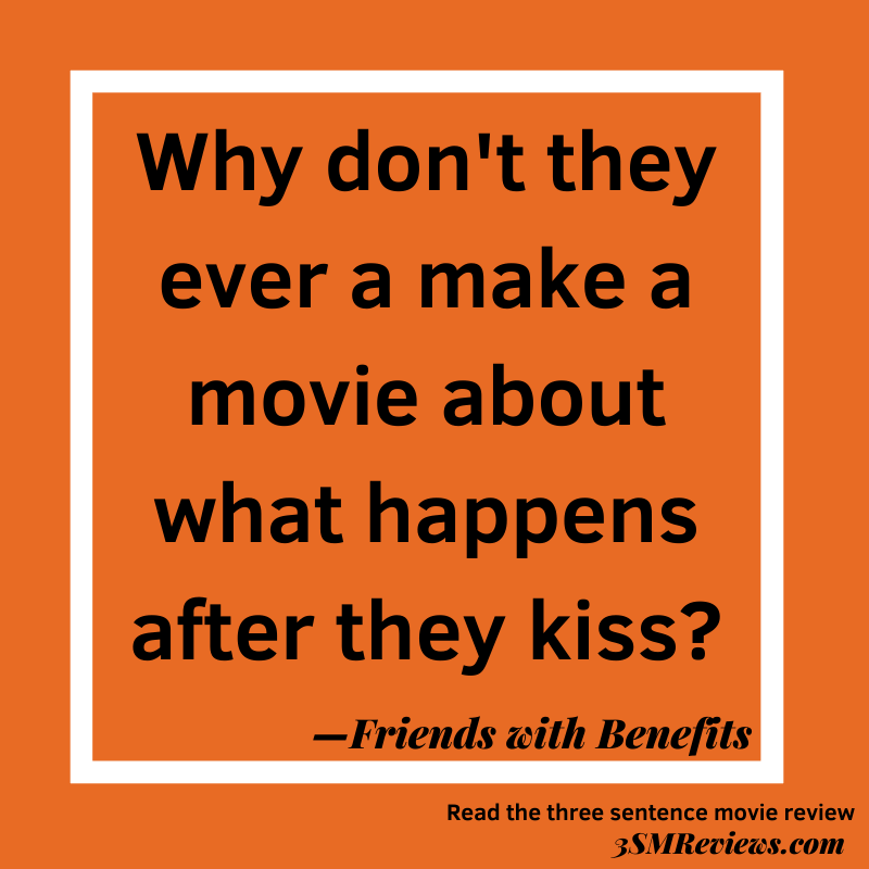 Orange background with a white frame. Why don't they ever a make a movie about what happens after they kiss?—Friends with Benefits. Read the three sentence movie review. 3SMReviews.com