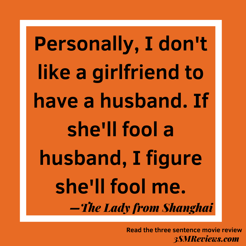 Orange background with a white frame. Text: Personally, I don't like a girlfriend to have a husband. If she'll fool a husband, I figure she'll fool me.—The Lady From Shanghai. Read the three sentence movie review. 3SMReviews.com